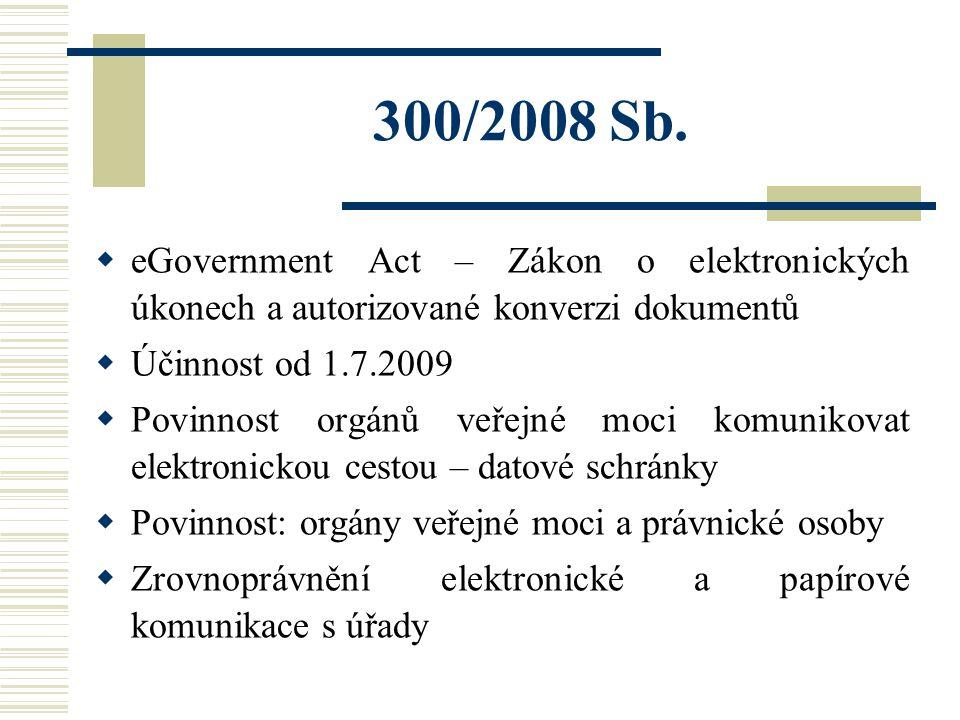 300/2008 Sb.  eGovernment Act – Zákon o elektronických úkonech a autorizované konverzi dokumentů  Účinnost od 1.7.2009  Povinnost orgánů veřejné mo