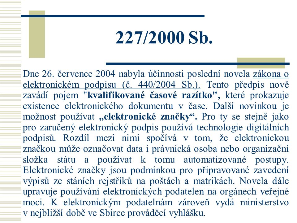 227/2000 Sb. Dne 26. července 2004 nabyla účinnosti poslední novela zákona o elektronickém podpisu (č. 440/2004 Sb.). Tento předpis nově zavádí pojem