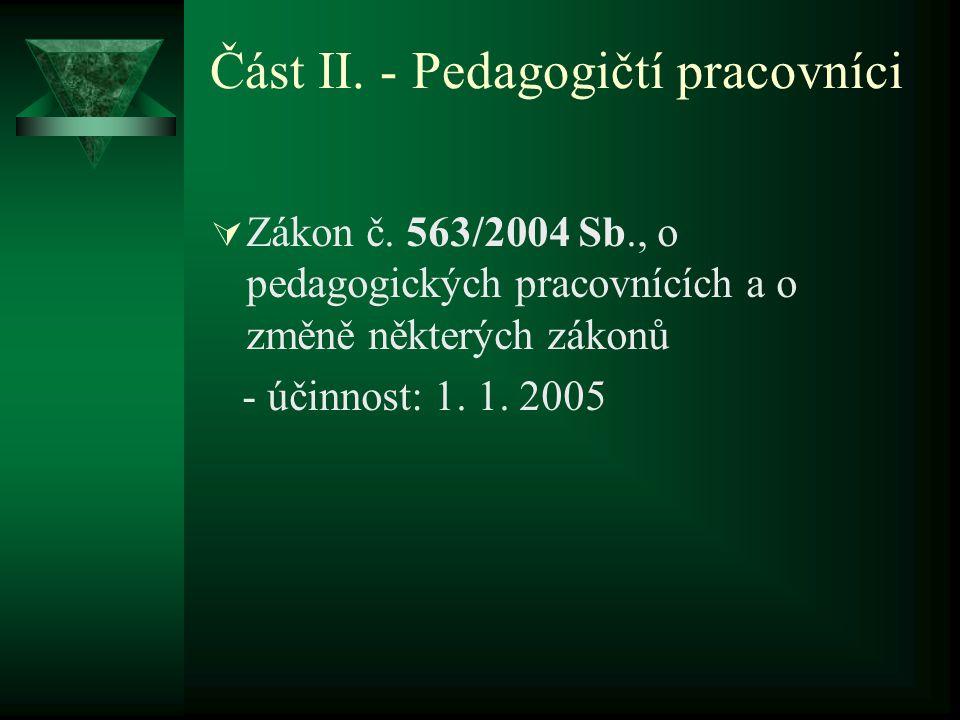 Část II. - Pedagogičtí pracovníci  Zákon č. 563/2004 Sb., o pedagogických pracovnících a o změně některých zákonů - účinnost: 1. 1. 2005