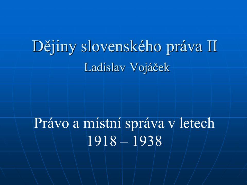 Dějiny slovenského práva II Ladislav Vojáček Právo a místní správa v letech 1918 – 1938