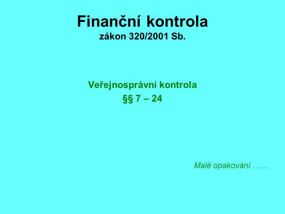 Finanční kontrola zákon 320/2001 Sb. Veřejnosprávní kontrola §§ 7 – 24 Malé opakování ……