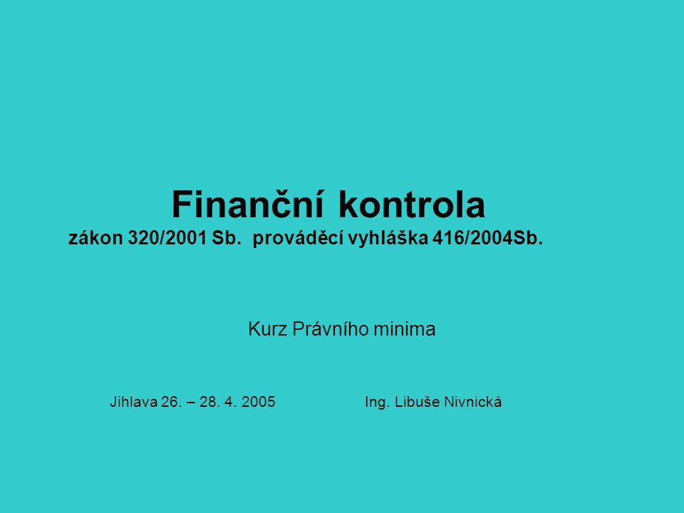 Finanční kontrola zákon 320/2001 Sb. prováděcí vyhláška 416/2004Sb. Kurz Právního minima Jihlava 26. – 28. 4. 2005 Ing. Libuše Nivnická