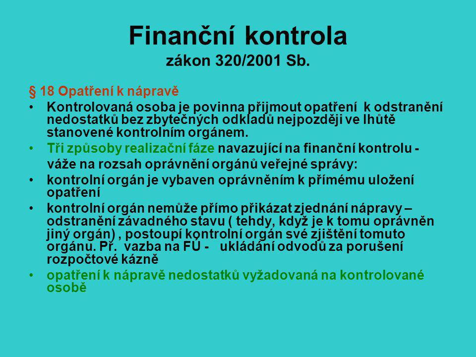 Finanční kontrola zákon 320/2001 Sb. § 18 Opatření k nápravě Kontrolovaná osoba je povinna přijmout opatření k odstranění nedostatků bez zbytečných od
