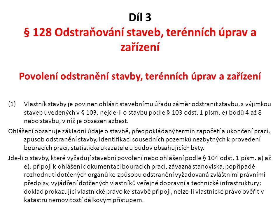 Díl 3 § 128 Odstraňování staveb, terénních úprav a zařízení Povolení odstranění stavby, terénních úprav a zařízení (1)Vlastník stavby je povinen ohlás