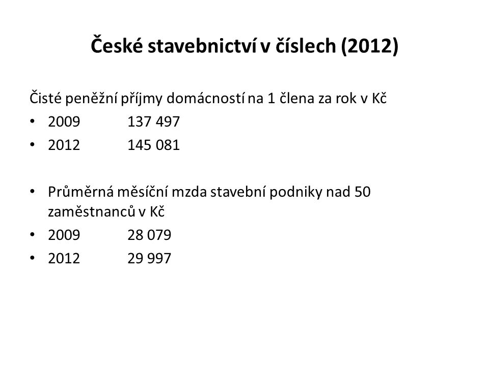České stavebnictví v číslech (2012) Čisté peněžní příjmy domácností na 1 člena za rok v Kč 2009137 497 2012145 081 Průměrná měsíční mzda stavební podn