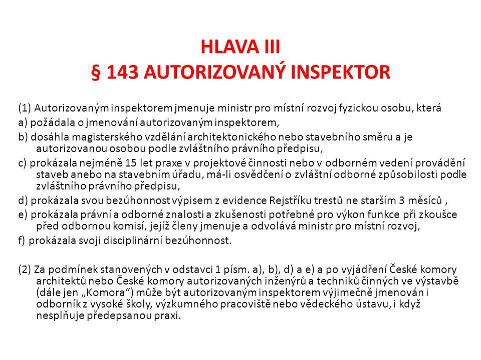 HLAVA III § 143 AUTORIZOVANÝ INSPEKTOR (1) Autorizovaným inspektorem jmenuje ministr pro místní rozvoj fyzickou osobu, která a) požádala o jmenování a