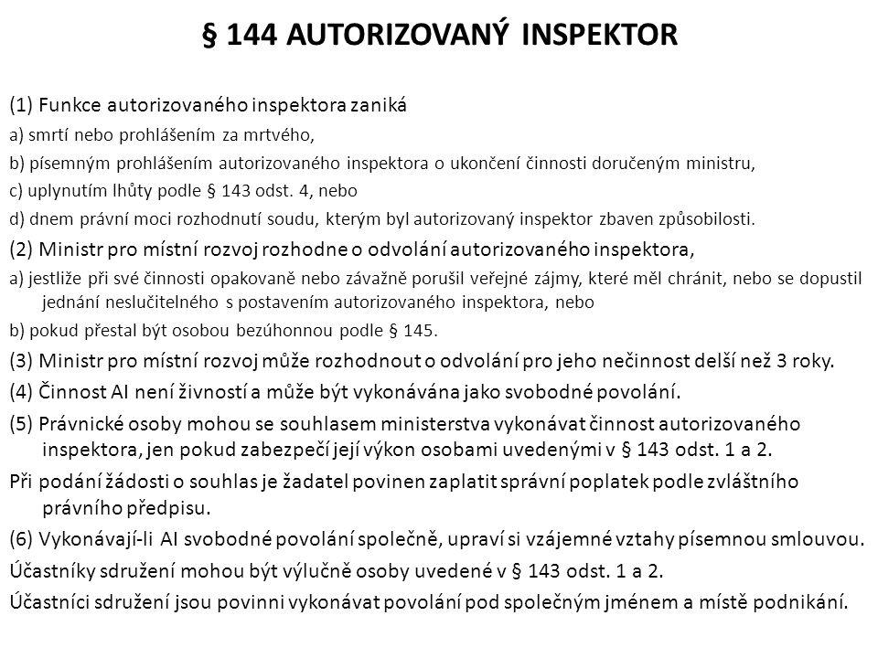 § 144 AUTORIZOVANÝ INSPEKTOR (1) Funkce autorizovaného inspektora zaniká a) smrtí nebo prohlášením za mrtvého, b) písemným prohlášením autorizovaného