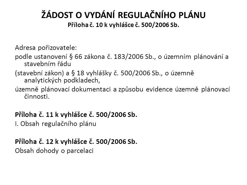 ŽÁDOST O VYDÁNÍ REGULAČNÍHO PLÁNU Příloha č. 10 k vyhlášce č. 500/2006 Sb. Adresa pořizovatele: podle ustanovení § 66 zákona č. 183/2006 Sb., o územní