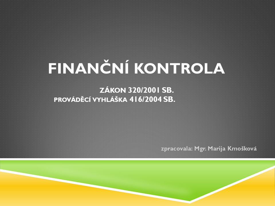 FINANČNÍ KONTROLA ZÁKON 320/2001 SB. PROVÁDĚCÍ VYHLÁŠKA 416/2004 SB. zpracovala: Mgr. Marija Kmošková