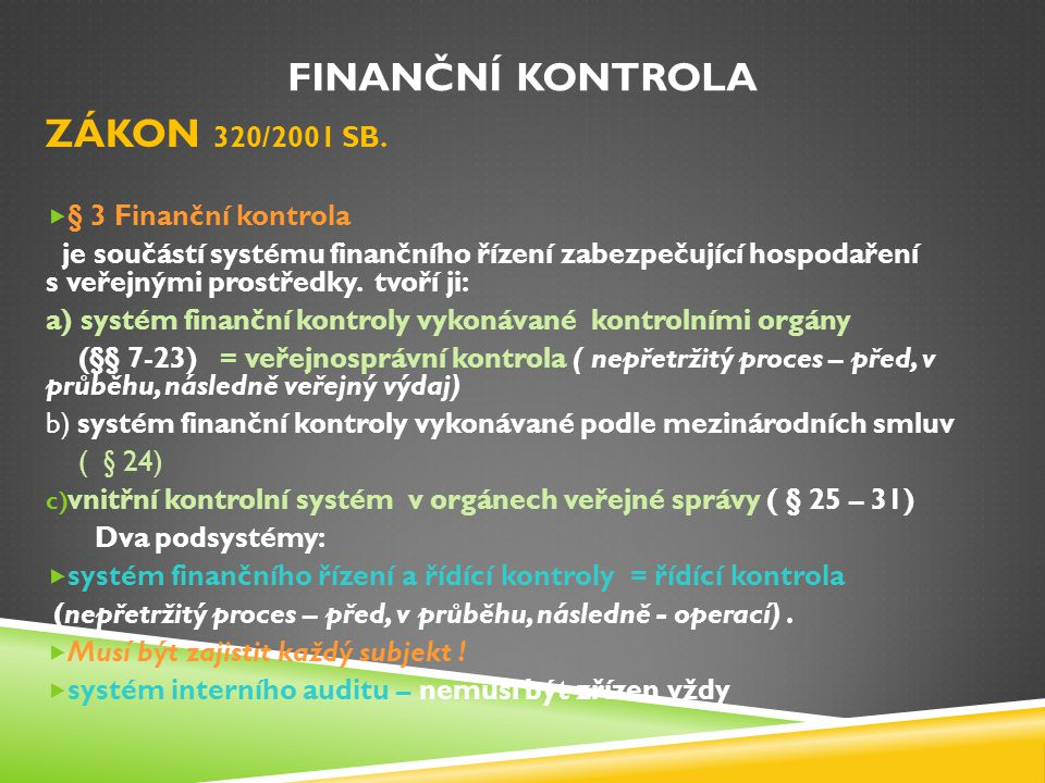 FINANČNÍ KONTROLA ZÁKON 320/2001 SB.  § 3 Finanční kontrola je součástí systému finančního řízení zabezpečující hospodaření s veřejnými prostředky. t