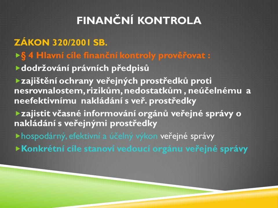 FINANČNÍ KONTROLA ZÁKON 320/2001 SB.  § 4 Hlavní cíle finanční kontroly prověřovat :  dodržování právních předpisů  zajištění ochrany veřejných pro