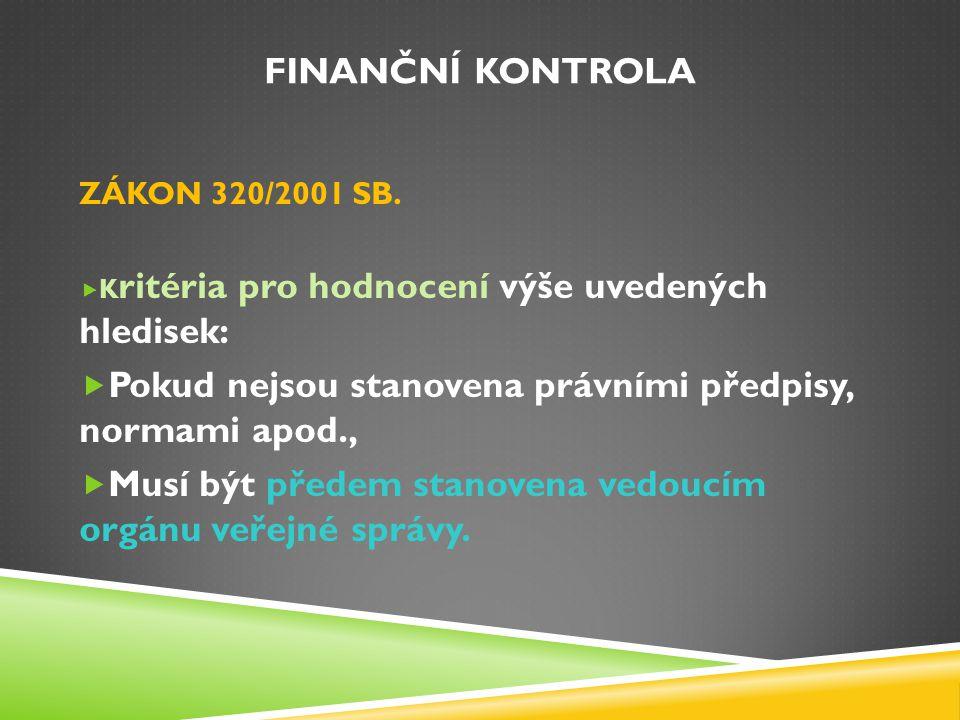 FINANČNÍ KONTROLA ZÁKON 320/2001 SB.  K ritéria pro hodnocení výše uvedených hledisek:  Pokud nejsou stanovena právními předpisy, normami apod.,  M