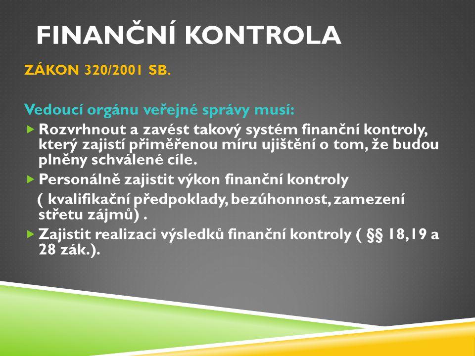 FINANČNÍ KONTROLA ZÁKON 320/2001 SB. Vedoucí orgánu veřejné správy musí:  Rozvrhnout a zavést takový systém finanční kontroly, který zajistí přiměřen