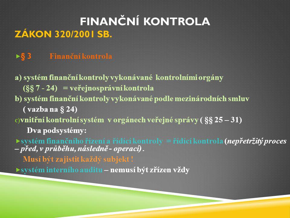 FINANČNÍ KONTROLA ZÁKON 320/2001 SB.  § 3 Finanční kontrola a) systém finanční kontroly vykonávané kontrolními orgány (§§ 7 - 24) = veřejnosprávní ko