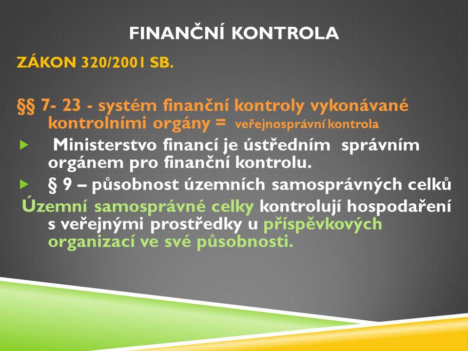 FINANČNÍ KONTROLA ZÁKON 320/2001 SB. §§ 7- 23 - systém finanční kontroly vykonávané kontrolními orgány = veřejnosprávní kontrola  Ministerstvo financ
