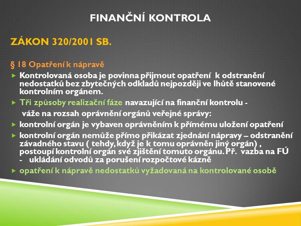 FINANČNÍ KONTROLA ZÁKON 320/2001 SB. § 18 Opatření k nápravě  Kontrolovaná osoba je povinna přijmout opatření k odstranění nedostatků bez zbytečných