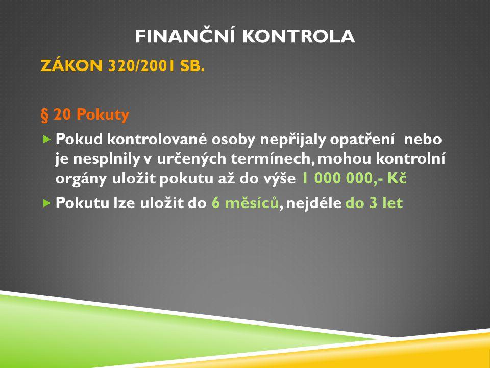 FINANČNÍ KONTROLA ZÁKON 320/2001 SB. § 20 Pokuty  Pokud kontrolované osoby nepřijaly opatření nebo je nesplnily v určených termínech, mohou kontrolní