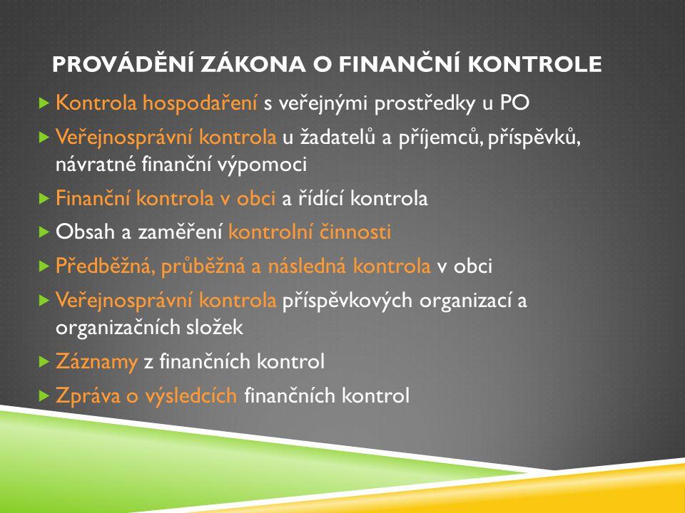 PROVÁDĚNÍ ZÁKONA O FINANČNÍ KONTROLE  Kontrola hospodaření s veřejnými prostředky u PO  Veřejnosprávní kontrola u žadatelů a příjemců, příspěvků, návratné finanční výpomoci  Finanční kontrola v obci a řídící kontrola  Obsah a zaměření kontrolní činnosti  Předběžná, průběžná a následná kontrola v obci  Veřejnosprávní kontrola příspěvkových organizací a organizačních složek  Záznamy z finančních kontrol  Zpráva o výsledcích finančních kontrol