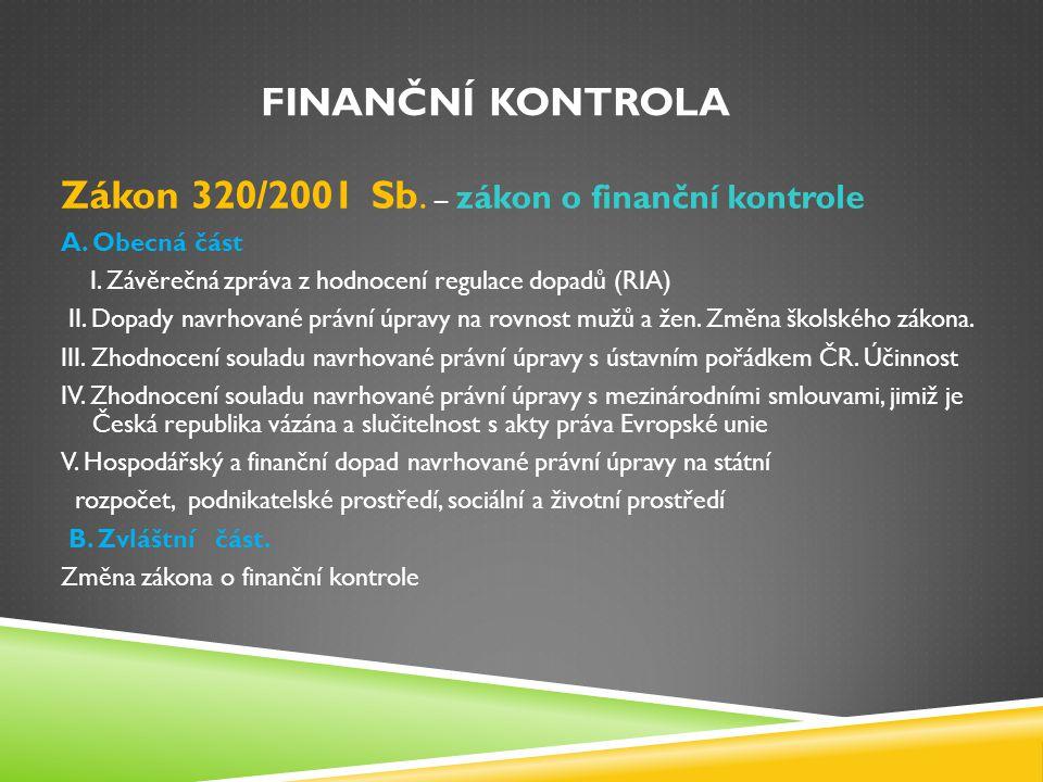 FINANČNÍ KONTROLA Zákon 320/2001 Sb. – zákon o finanční kontrole A. Obecná část I. Závěrečná zpráva z hodnocení regulace dopadů (RIA) II. Dopady navrh