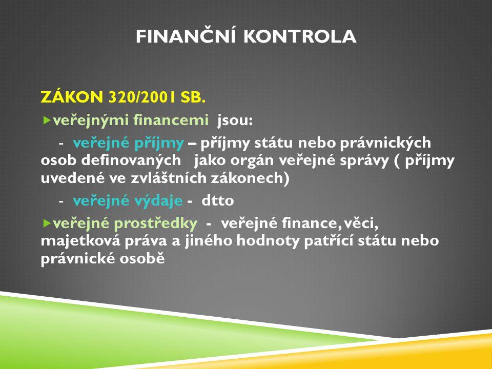FINANČNÍ KONTROLA ZÁKON 320/2001 SB.  veřejnými financemi jsou: - veřejné příjmy – příjmy státu nebo právnických osob definovaných jako orgán veřejné