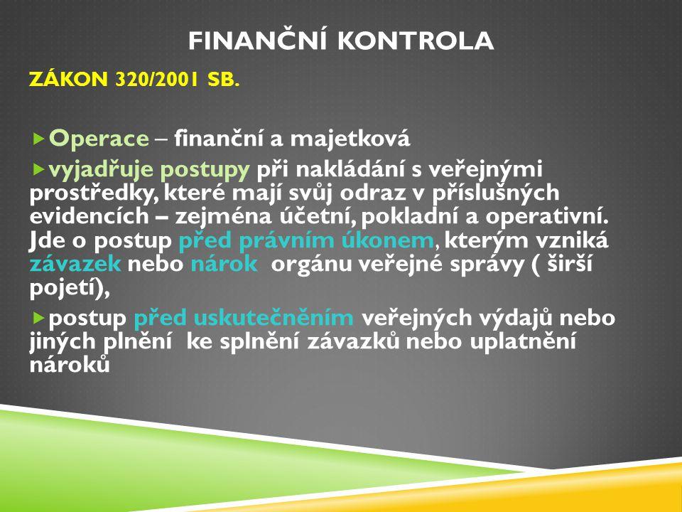 FINANČNÍ KONTROLA ZÁKON 320/2001 SB.  Operace – finanční a majetková  vyjadřuje postupy při nakládání s veřejnými prostředky, které mají svůj odraz