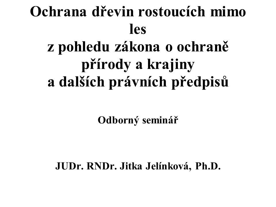 Ochrana dřevin rostoucích mimo les z pohledu zákona o ochraně přírody a krajiny a dalších právních předpisů Odborný seminář JUDr. RNDr. Jitka Jelínkov