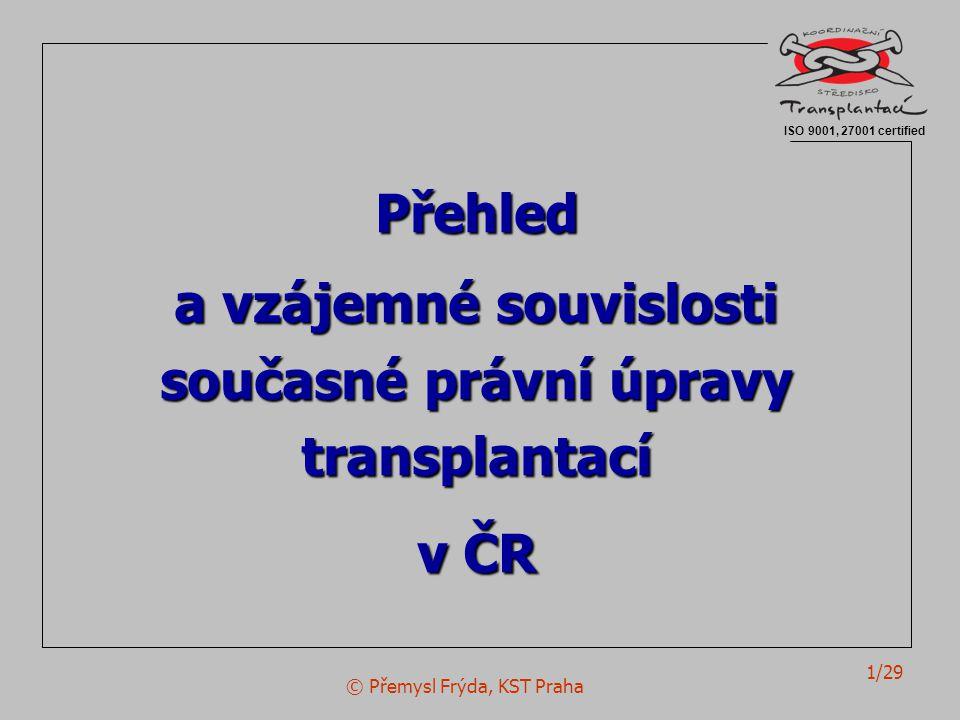 © Přemysl Frýda, KST Praha 1/29 Přehled a vzájemné souvislosti současné právní úpravy transplantací v ČR ISO 9001, 27001 certified