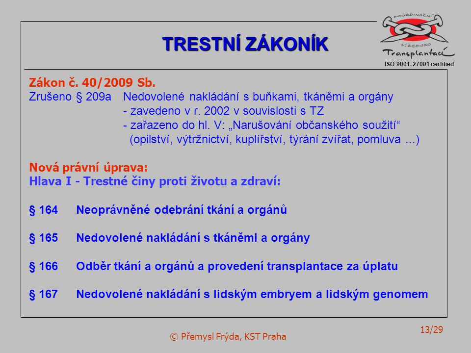 © Přemysl Frýda, KST Praha 13/29 Zákon č. 40/2009 Sb. Zrušeno§ 209aNedovolené nakládání s buňkami, tkáněmi a orgány - zavedeno v r. 2002 v souvislosti