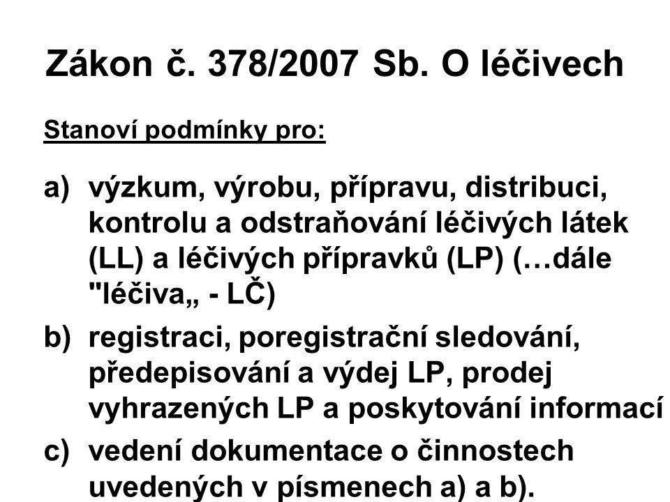 Zákon č. 378/2007 Sb. O léčivech Stanoví podmínky pro: a)výzkum, výrobu, přípravu, distribuci, kontrolu a odstraňování léčivých látek (LL) a léčivých