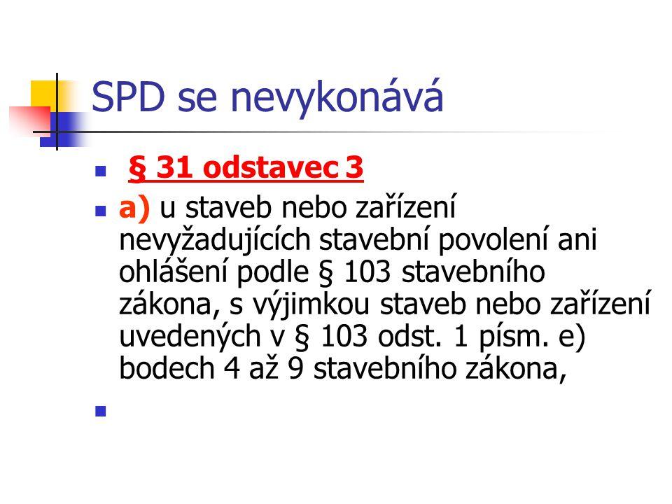 SPD se nevykonává § 31 odstavec 3 a) u staveb nebo zařízení nevyžadujících stavební povolení ani ohlášení podle § 103 stavebního zákona, s výjimkou st