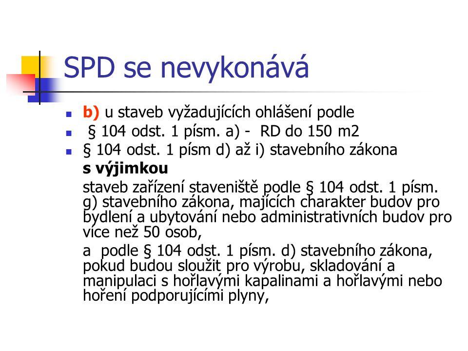 SPD se nevykonává b) u staveb vyžadujících ohlášení podle § 104 odst. 1 písm. a) - RD do 150 m2 § 104 odst. 1 písm d) až i) stavebního zákona s výjimk