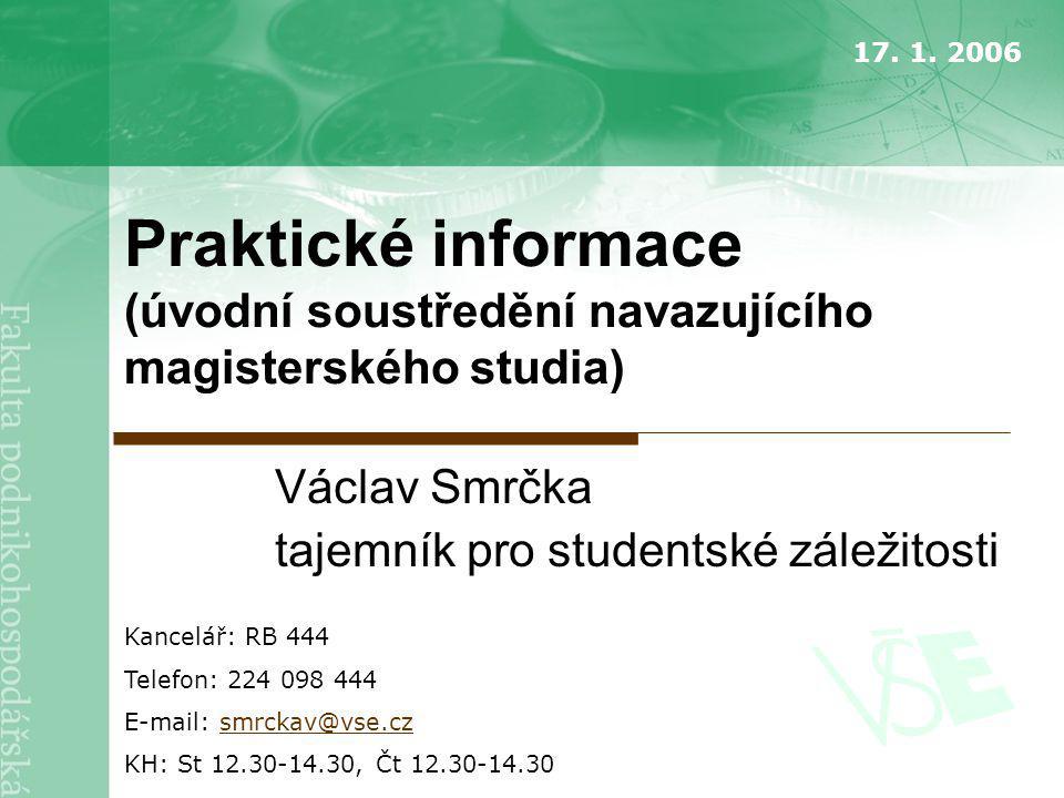 Praktické informace (úvodní soustředění navazujícího magisterského studia) Václav Smrčka tajemník pro studentské záležitosti Kancelář: RB 444 Telefon: