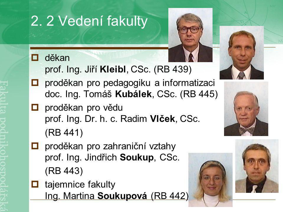 2. 2 Vedení fakulty  děkan prof. Ing. Jiří Kleibl, CSc. (RB 439)  proděkan pro pedagogiku a informatizaci doc. Ing. Tomáš Kubálek, CSc. (RB 445)  p