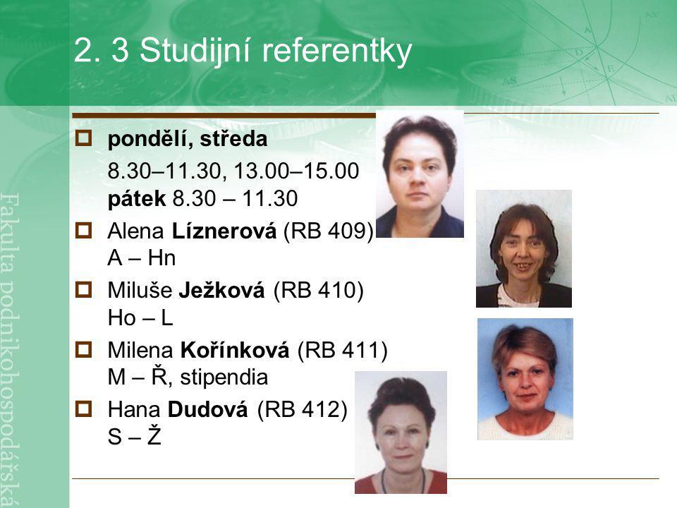 2. 3 Studijní referentky  pondělí, středa 8.30–11.30, 13.00–15.00 pátek 8.30 – 11.30  Alena Líznerová (RB 409) A – Hn  Miluše Ježková (RB 410) Ho –