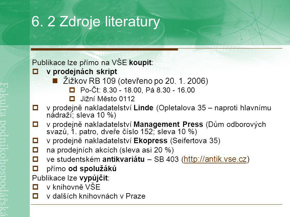 6. 2 Zdroje literatury Publikace lze přímo na VŠE koupit:  v prodejnách skript Žižkov RB 109 (otevřeno po 20. 1. 2006)  Po-Čt: 8.30 - 18.00, Pá 8.30