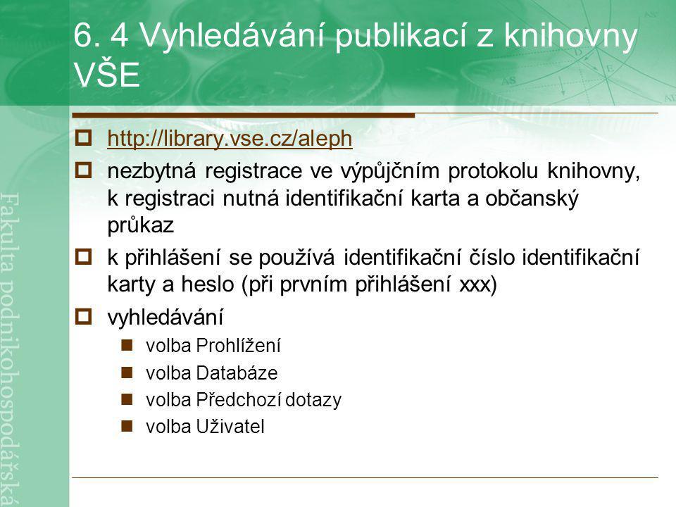 6. 4 Vyhledávání publikací z knihovny VŠE  http://library.vse.cz/aleph http://library.vse.cz/aleph  nezbytná registrace ve výpůjčním protokolu kniho