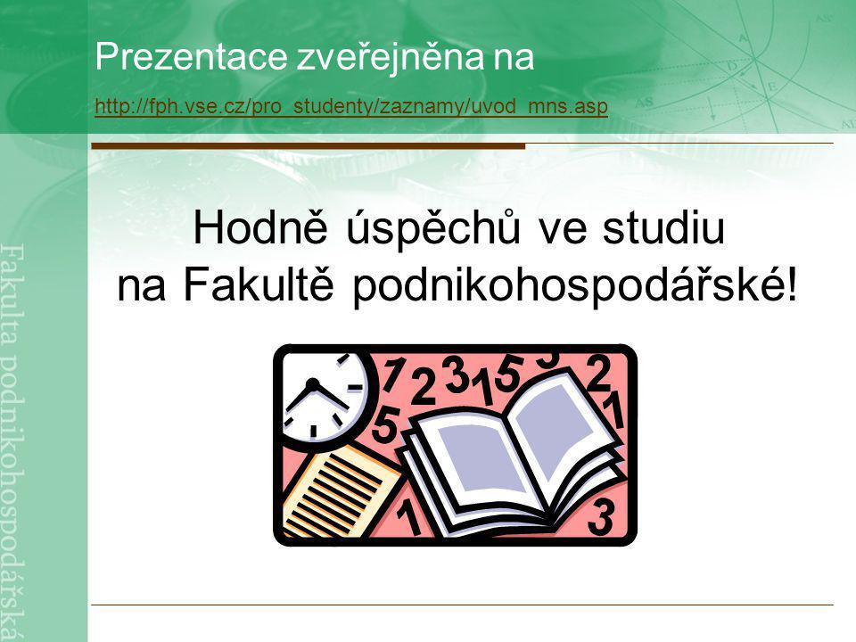 Prezentace zveřejněna na http://fph.vse.cz/pro_studenty/zaznamy/uvod_mns.asp http://fph.vse.cz/pro_studenty/zaznamy/uvod_mns.asp Hodně úspěchů ve studiu na Fakultě podnikohospodářské!