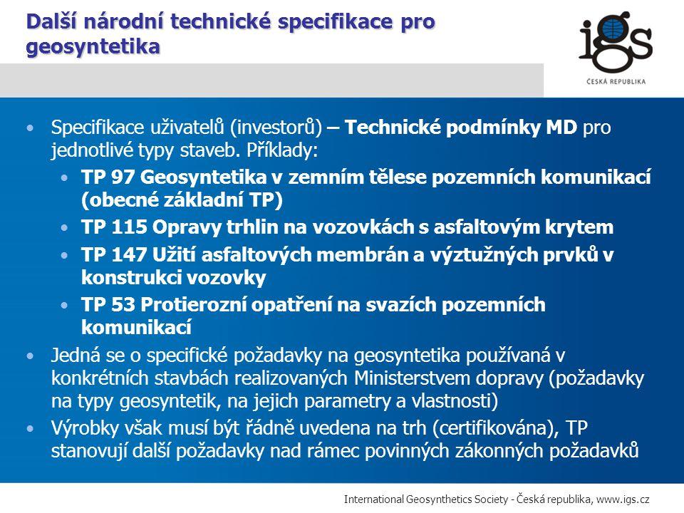 International Geosynthetics Society - Česká republika, www.igs.cz ČSN EN 13249/A1 Geotextilie a výrobky podobné geotextiliím – Vlastnosti požadované pro použití při stavbě pozemních komunikací a jiných dopravních ploch (kromě železnic a vyztužování asfaltových povrchů vozovek) ČSN EN 13250/A1 … pro použití při stavbě železnic ČSN EN 13251/A1 … pro použití v zemních stavbách, základech a opěrných konstrukcích ČSN EN 13252/A1 … pro použití v odvodňovacích systémech ČSN EN 13253/A1 … pro použití při stavbách na ochranu proti erozi ČSN EN 13254/A1 … pro použití při stavbě nádrží a hrází ČSN EN 13255/A1 … pro použití při stavbě kanálů ČSN EN 13256/A1 … pro použití při stavbě tunelů a podzemních staveb ČSN EN 13257/A1 … pro použití při likvidaci tuhých odpadů ČSN EN 13265/A1 … pro použití v projektech zadržování kapalných odpadů ČSN EN 15381 ……….