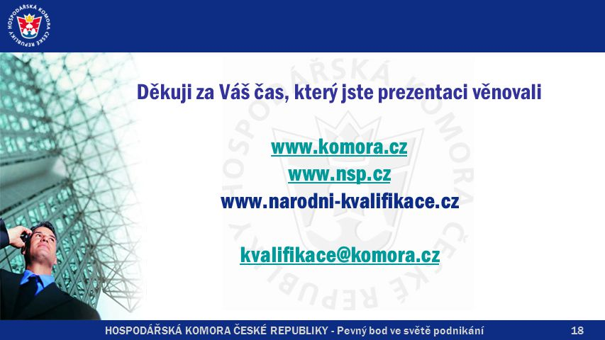 HOSPODÁŘSKÁ KOMORA ČESKÉ REPUBLIKY - Pevný bod ve světě podnikání Děkuji za Váš čas, který jste prezentaci věnovali www.komora.cz www.nsp.cz www.narodni-kvalifikace.cz kvalifikace@komora.cz www.komora.cz www.nsp.cz kvalifikace@komora.cz 18