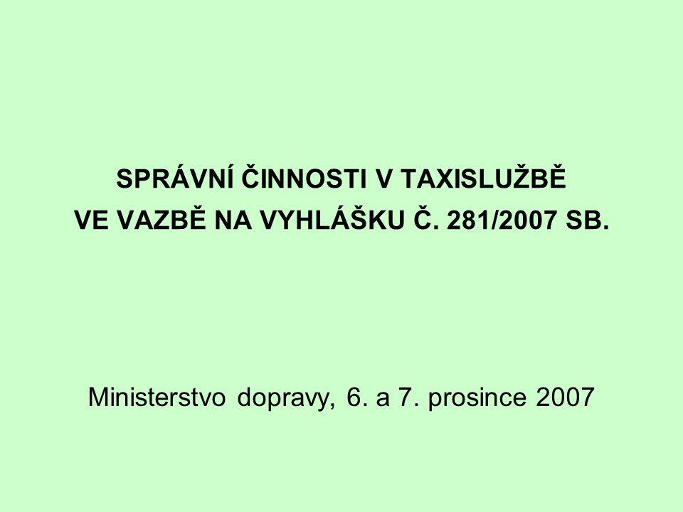 SPRÁVNÍ ČINNOSTI V TAXISLUŽBĚ VE VAZBĚ NA VYHLÁŠKU Č. 281/2007 SB. Ministerstvo dopravy, 6. a 7. prosince 2007
