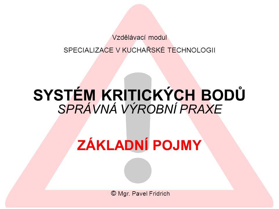 SYSTÉM KRITICKÝCH BODŮ SPRÁVNÁ VÝROBNÍ PRAXE Vzdělávací modul SPECIALIZACE V KUCHAŘSKÉ TECHNOLOGII ZÁKLADNÍ POJMY © Mgr. Pavel Fridrich