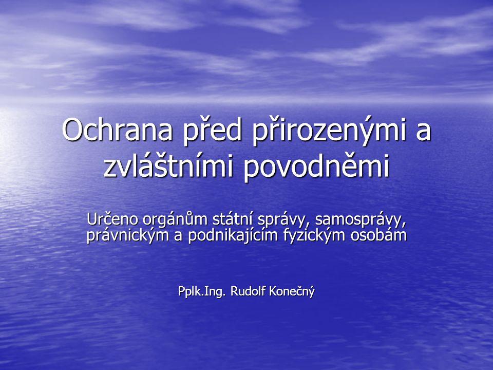 Ochrana před přirozenými a zvláštními povodněmi Určeno orgánům státní správy, samosprávy, právnickým a podnikajícím fyzickým osobám Pplk.Ing.