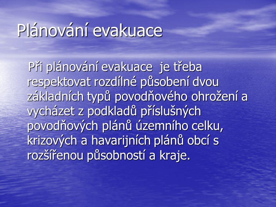 Plánování evakuace Při plánování evakuace je třeba respektovat rozdílné působení dvou základních typů povodňového ohrožení a vycházet z podkladů příslušných povodňových plánů územního celku, krizových a havarijních plánů obcí s rozšířenou působností a kraje.