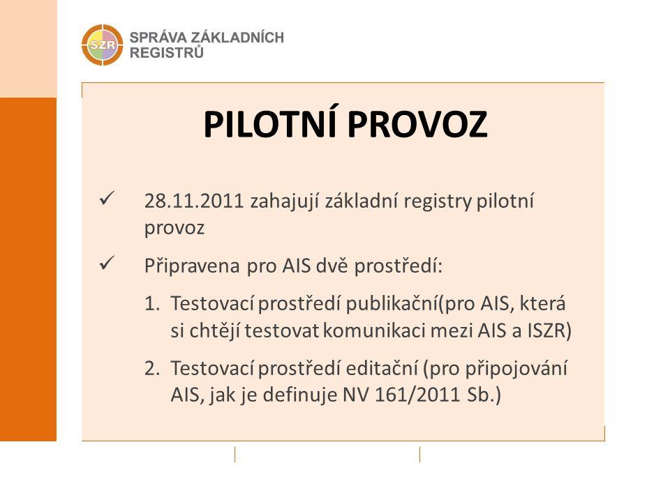 PILOTNÍ PROVOZ 28.11.2011 zahajují základní registry pilotní provoz Připravena pro AIS dvě prostředí: 1.Testovací prostředí publikační(pro AIS, která si chtějí testovat komunikaci mezi AIS a ISZR) 2.Testovací prostředí editační (pro připojování AIS, jak je definuje NV 161/2011 Sb.)