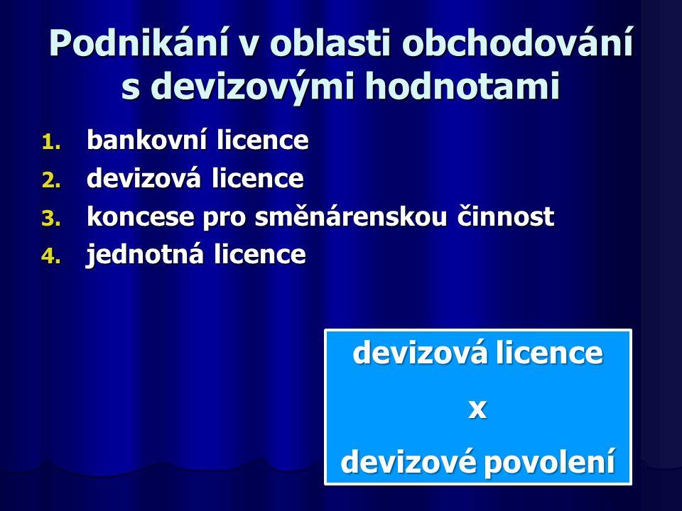 Podnikání v oblasti obchodování s devizovými hodnotami 1. bankovní licence 2. devizová licence 3. koncese pro směnárenskou činnost 4. jednotná licence