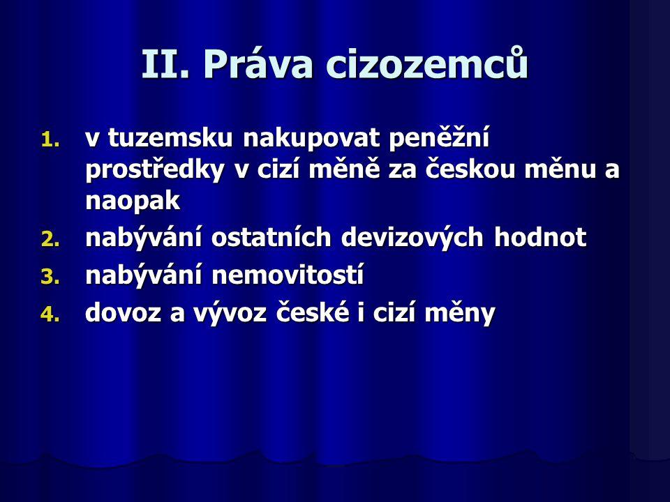 II. Práva cizozemců 1. v tuzemsku nakupovat peněžní prostředky v cizí měně za českou měnu a naopak 2. nabývání ostatních devizových hodnot 3. nabývání