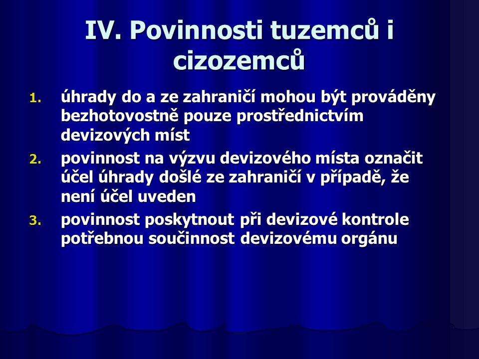 IV. Povinnosti tuzemců i cizozemců 1. úhrady do a ze zahraničí mohou být prováděny bezhotovostně pouze prostřednictvím devizových míst 2. povinnost na