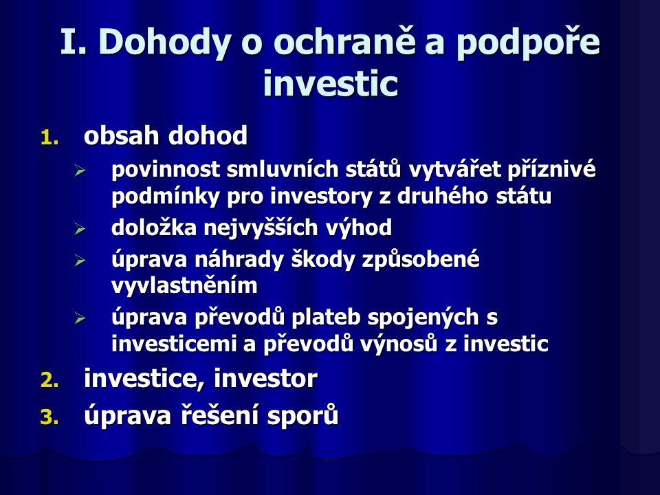 I. Dohody o ochraně a podpoře investic 1. obsah dohod  povinnost smluvních států vytvářet příznivé podmínky pro investory z druhého státu  doložka n