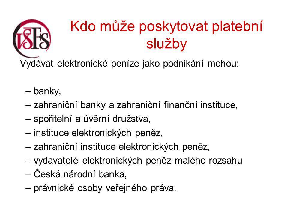 Kdo může poskytovat platební služby Vydávat elektronické peníze jako podnikání mohou: – banky, – zahraniční banky a zahraniční finanční instituce, – spořitelní a úvěrní družstva, – instituce elektronických peněz, – zahraniční instituce elektronických peněz, – vydavatelé elektronických peněz malého rozsahu – Česká národní banka, – právnické osoby veřejného práva.