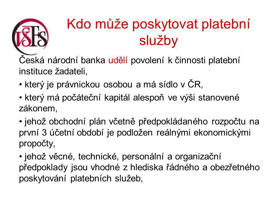 Kdo může poskytovat platební služby Česká národní banka udělí povolení k činnosti platební instituce žadateli, který je právnickou osobou a má sídlo v ČR, který má počáteční kapitál alespoň ve výši stanovené zákonem, jehož obchodní plán včetně předpokládaného rozpočtu na první 3 účetní období je podložen reálnými ekonomickými propočty, jehož věcné, technické, personální a organizační předpoklady jsou vhodné z hlediska řádného a obezřetného poskytování platebních služeb,